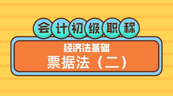 0430會計初級職稱《經濟法基礎》王建元老師票據法(二)