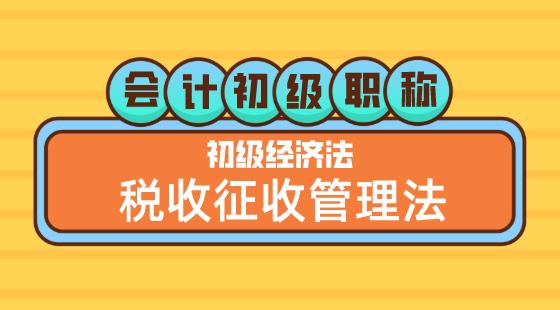 0510會計初級職稱《經濟法基礎》嵇軍老師稅收征收管理法